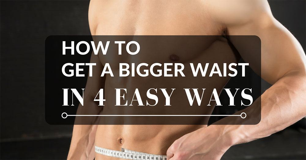How To Get A Bigger Waist In 4 Easy Ways