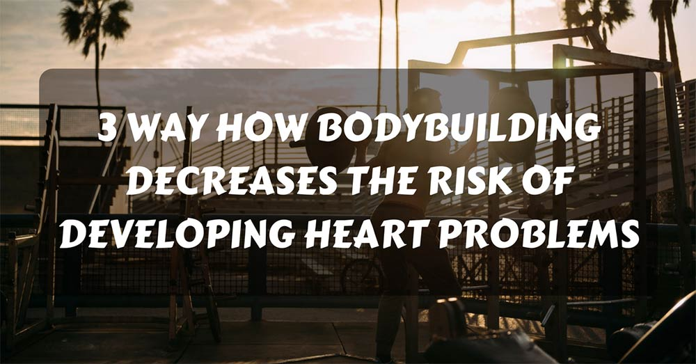 How Bodybuilding Decreases the Risk of Developing Heart Problems